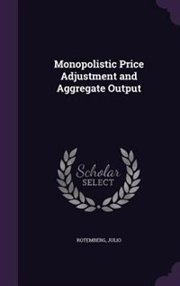 Monopolistic Price Adjustment and Aggregate Output by Julio Rotemberg
