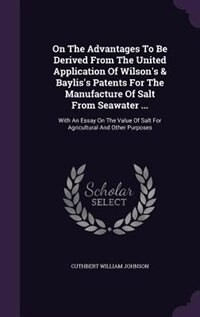 On The Advantages To Be Derived From The United Application Of Wilson's & Baylis's Patents For The Manufacture Of Salt From Seawater ...: With An Essay On The Value Of Salt For Agricultural And Other Purposes by Cuthbert William Johnson