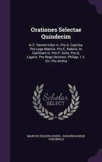 Orationes Selectae Quindecim: In C. Verrem Liber Iv. Pro A. Caecina. Pro Lege Manilia. Pro C. Rabirio. In Catilinam Iv. Pro P. Su by Marcus Tullius Cicero