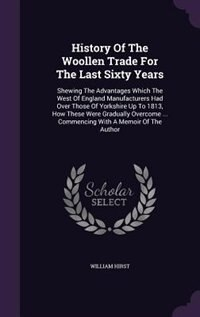 History Of The Woollen Trade For The Last Sixty Years: Shewing The Advantages Which The West Of England Manufacturers Had Over Those Of Yorkshire Up T by William Hirst