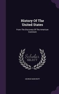 History Of The United States: From The Discovery Of The American Continent by George Bancroft