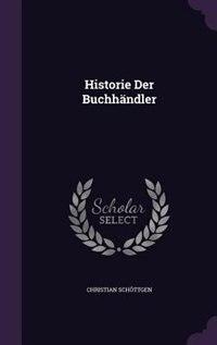 Historie Der Buchhändler by Christian Schöttgen