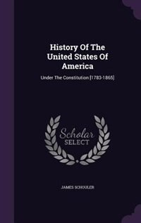 History Of The United States Of America: Under The Constitution [1783-1865] de James Schouler