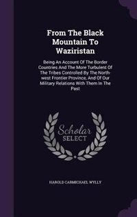 From The Black Mountain To Waziristan: Being An Account Of The Border Countries And The More Turbulent Of The Tribes Controlled By The Nor by Harold Carmichael Wylly