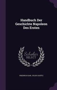 Handbuch Der Geschichte Napoleon Des Ersten de Friedrich Karl Julius Schütz