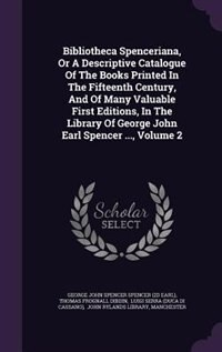 Bibliotheca Spenceriana, Or A Descriptive Catalogue Of The Books Printed In The Fifteenth Century, And Of Many Valuable First Editions, In The Library Of George John Earl Spencer ..., Volume 2 by George John Spencer Spencer (2d Earl)