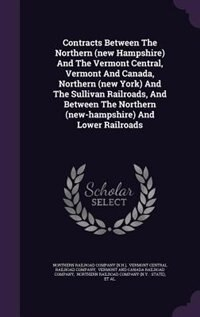 Contracts Between The Northern (new Hampshire) And The Vermont Central, Vermont And Canada, Northern (new York) And The Sullivan Railroads, And Betwee by Northern Railroad Company (n.h.)