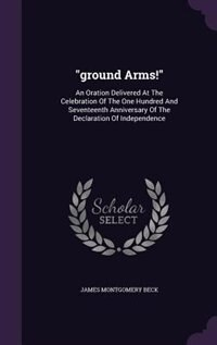 """""""ground Arms!"""": An Oration Delivered At The Celebration Of The One Hundred And Seventeenth Anniversary Of The Decla by James Montgomery Beck"""