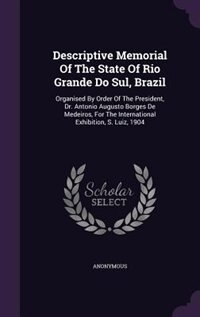 Descriptive Memorial Of The State Of Rio Grande Do Sul, Brazil: Organised By Order Of The President, Dr. Antonio Augusto Borges De Medeiros, For The I by Anonymous