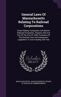 General Laws Of Massachusetts Relating To Railroad Corporations: Street Railway Companies And Electric Railroad Companies. Chapters 463 And 516 Of The by Massachusetts