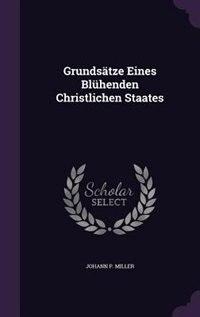 Grundsätze Eines Blühenden Christlichen Staates by Johann P. Miller