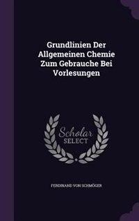 Grundlinien Der Allgemeinen Chemie Zum Gebrauche Bei Vorlesungen by Ferdinand Von Schmöger