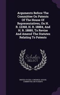 Arguments Before The Committee On Patents Of The House Of Representatives, On H. R. 12368, H. R. 18884, And H. R. 18885, To Revise And Amend The Statu by United States. Congress. House. Committe