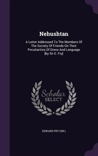 Nehushtan: A Letter Addressed To The Members Of The Society Of Friends On Their Peculiarities Of Dress And Lan by Edward Fry (sir.)