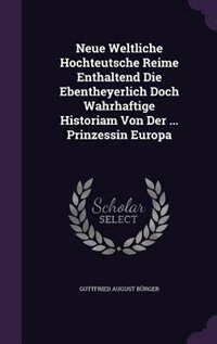 Neue Weltliche Hochteutsche Reime Enthaltend Die Ebentheyerlich Doch Wahrhaftige Historiam Von Der ... Prinzessin Europa by Gottfried August Bürger