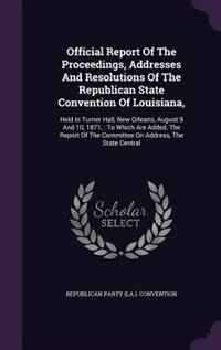 Official Report Of The Proceedings, Addresses And Resolutions Of The Republican State Convention Of Louisiana,: Held In Turner Hall, New Orleans, Augu by Republican Party (la.). Convention