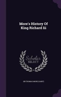 More's History Of King Richard Iii by Sir Thomas More (saint)
