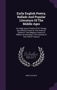 Early English Poetry, Ballads And Popular Literature Of The Middle Ages: An Anglo-saxon Passion Of St. George. [by Aelfric] A Poem On The Times Of Edw by Percy Society