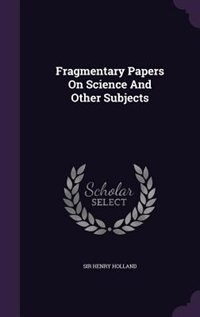 Fragmentary Papers On Science And Other Subjects de Sir Henry Holland