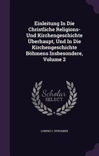 Einleitung In Die Christliche Religions- Und Kirchengeschichte Überhaupt, Und In Die Kirchengeschichte Böhmens Insbesondere, Volume 2 by Lorenz C. Pfrogner