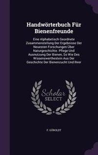 Handwörterbuch Für Bienenfreunde: Eine Alphabetisch Geordnete Zusammenstellung Der Ergebnisse Der Neuesten Forschungen Über Naturgesc by F. Göroldt