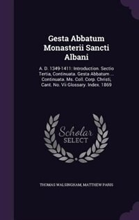 Gesta Abbatum Monasterii Sancti Albani: A. D. 1349-1411: Introduction. Sectio Tertia, Continuata. Gesta Abbatum ... Continuata. Ms. Coll. C by Thomas Walsingham