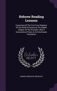 Hebrew Reading Lessons: Consisting Of The First Four Chapters Of The Book Of Genesis & The Eighth Chapter Of The Proverbs. by Samuel Prideaux Tregelles