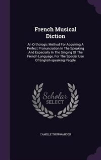 French Musical Diction: An Orthologic Method For Acquiring A Perfect Pronunciation In The Speaking And Especially In The Si by Camille Thurwanger