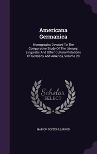 Americana Germanica: Monographs Devoted To The Comparative Study Of The Literary, Linguistic And Other Cultural Relation by Marion Dexter Learned