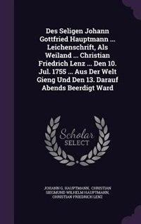 Des Seligen Johann Gottfried Hauptmann ... Leichenschrift, Als Weiland ... Christian Friedrich Lenz ... Den 10. Jul. 1755 ... Aus Der Welt Gieng Und D by Johann G. Hauptmann