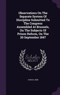 Observations On The Separate System Of Discipline Submitted To The Congress Assembled At Brussels, On The Subjects Of Prison Reform, On The 20 September 1847 by Joshua Jebb