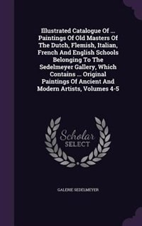 Illustrated Catalogue Of ... Paintings Of Old Masters Of The Dutch, Flemish, Italian, French And English Schools Belonging To The Sedelmeyer Gallery, Which Contains ... Original Paintings Of Ancient And Modern Artists, Volumes 4-5 by Galerie Sedelmeyer