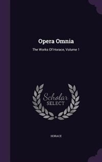 Opera Omnia: The Works Of Horace, Volume 1 by Horace