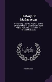 History Of Madagascar: Comprising Also The Progress Of The Christian Mission Established In 1818, And An Authentic Account by Anonymous