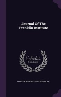 Journal Of The Franklin Institute by Pa.) Franklin Institute (philadelphia