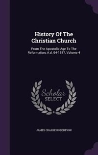 History Of The Christian Church: From The Apostolic Age To The Reformation, A.d. 64-1517, Volume 4 by James Craigie Robertson