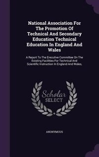 National Association For The Promotion Of Technical And Secondary Education Technical Education In England And Wales: A Report To The Erecutive Committee On The Existing Facilities For Technical And Scientific Instruc by Anonymous