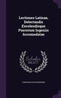 Lectiones Latinae, Delectandis Excolendisque Puerorum Ingeniis Accomodatae by Christian Gottlob Bröder