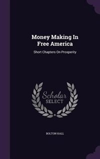 Money Making In Free America: Short Chapters On Prosperity by Bolton Hall