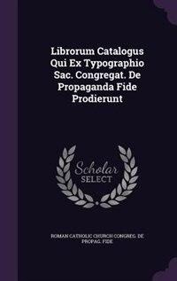 Librorum Catalogus Qui Ex Typographio Sac. Congregat. De Propaganda Fide Prodierunt de Roman Catholic Church congreg. de propag