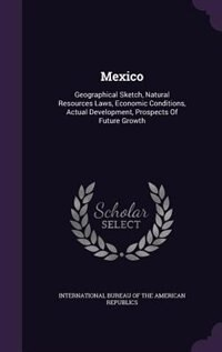 Mexico: Geographical Sketch, Natural Resources Laws, Economic Conditions, Actual Development, Prospects Of by International Bureau Of The American Rep