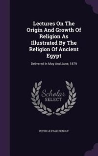 Lectures On The Origin And Growth Of Religion As Illustrated By The Religion Of Ancient Egypt: Delivered In May And June, 1879 by Peter Le Page Renouf