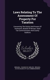 Laws Relating To The Assessment Of Property For Taxation: Concerning The Duties And Powers Of Assessors, Boards Of Review, State Tax Commissioners And County by Indiana