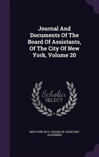 Journal And Documents Of The Board Of Assistants, Of The City Of New York, Volume 20 by New York (n.y.). Board Of Assistant Alde