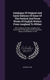 Catalogue Of Original And Early Editions Of Some Of The Poetical And Prose Works Of English Writers From Langland To Wither: With Collations & Notes,  by Grolier Club