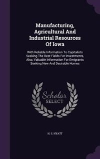 Manufacturing, Agricultural And Industrial Resources Of Iowa: With Reliable Information To Capitalists Seeking The Best Fields For Investments, Also, Valuable In de H. S. Hyatt