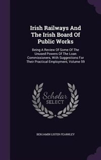 Irish Railways And The Irish Board Of Public Works: Being A Review Of Some Of The Unused Powers Of The Loan Commissioners, With Suggestions For Their P by Benjamin Lister Fearnley