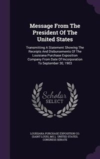 Message From The President Of The United States: Transmitting A Statement Showing The Receipts And Disbursements Of The Louisiana Purchase Expositio by Louisiana Purchase Exposition Co. (saint