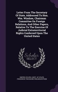 Letter From The Secretary Of State, Addressed To Hon. Wm. Windom, Chairman Committee On Foreign Relations, And Other Papers, Relative To The Exercise Of Judicial Extraterritorial Rights Conferred Upon The United States by United States. Dept. Of State