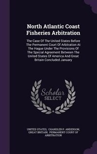 North Atlantic Coast Fisheries Arbitration: The Case Of The United States Before The Permanent Court Of Arbitration At The Hague Under The Prov by United States